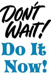 Don't Wait -- Do It Now!